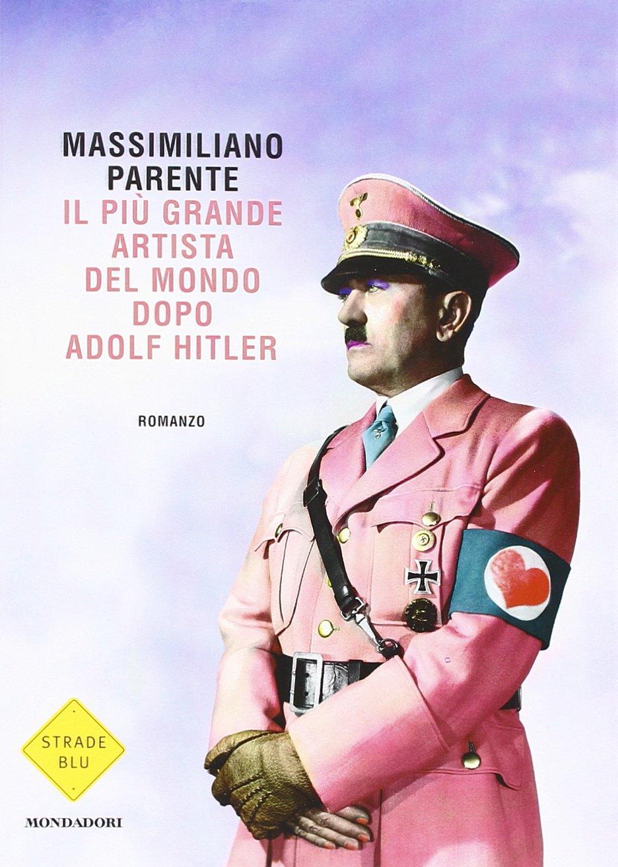 Libro Il più grande artista del mondo dopo Adolf Hitler di Massimiliano Parente romanzo dissacrante e provocatorio sull'arte contemporanea